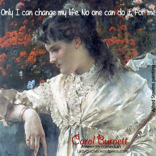 """""""Only I can change my life. No one can do it for me."""" Alfred Stevens art. Carol Burnett bio."""